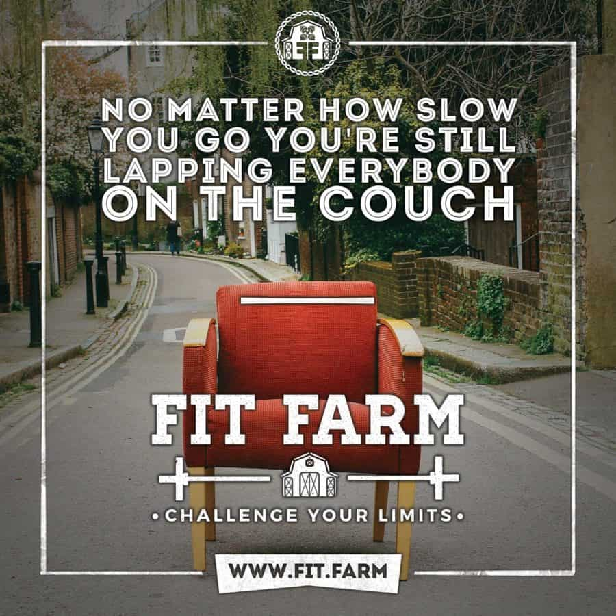 No Matter How Slow You Go, You're Still Lapping Everybody on the Couch. Fit Farm. Challenge Your Limits and Get Started Today!