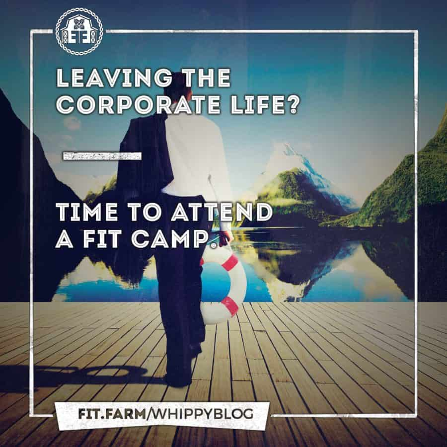 LEAVING THE CORPORATE LIFE? TIME TO ATTEND A FIT CAMP.